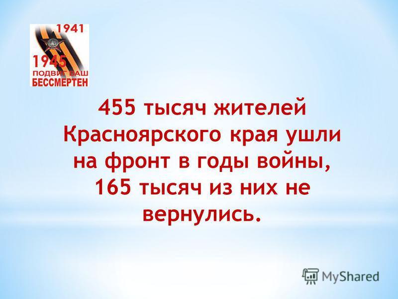 455 тысяч жителей Красноярского края ушли на фронт в годы войны, 165 тысяч из них не вернулись.