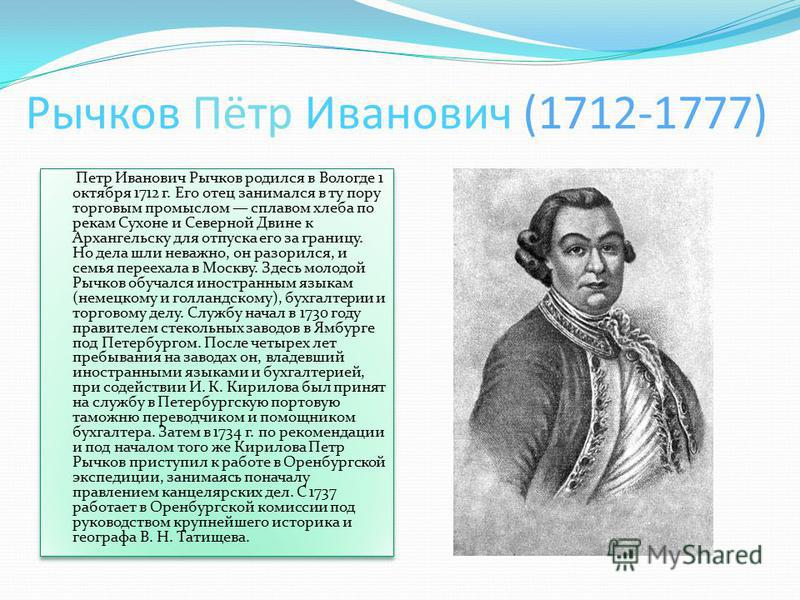 Рычков Пётр Иванович (1712-1777) Петр Иванович Рычков родился в Вологде 1 октября 1712 г. Его отец занимался в ту пору торговым промыслом сплавом хлеба по рекам Сухоне и Северной Двине к Архангельску для отпуска его за границу. Но дела шли неважно, о