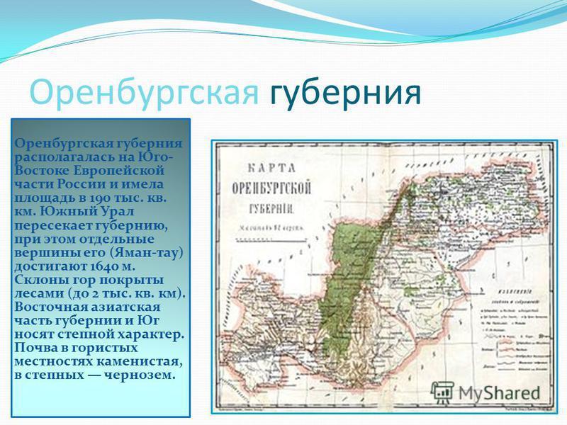 Оренбургская губерния Оренбургская губерния располагалась на Юго- Востоке Европейской части России и имела площадь в 190 тыс. кв. км. Южный Урал пересекает губернию, при этом отдельные вершины его (Яман-тау) достигают 1640 м. Склоны гор покрыты лесам
