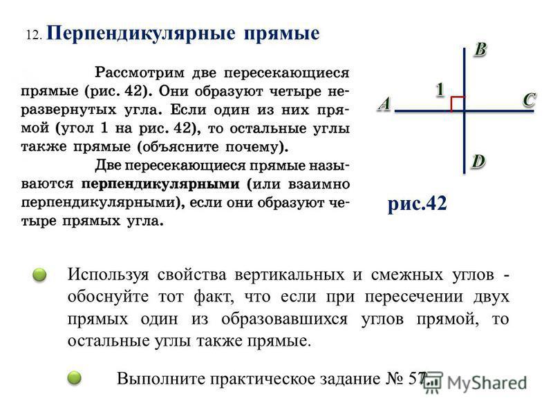 12. Перпендикулярные прямые рис.42 Используя свойства вертикальных и смежных углов - обоснуйте тот факт, что если при пересечении двух прямых один из образовавшихся углов прямой, то остальные углы также прямые. Выполните практическое задание 57.