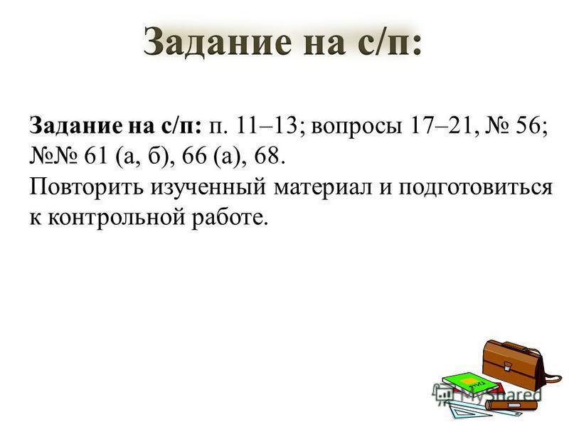 Задание на с/п: п. 11–13; вопросы 17–21, 56; 61 (а, б), 66 (а), 68. Повторить изученный материал и подготовиться к контрольной работе.