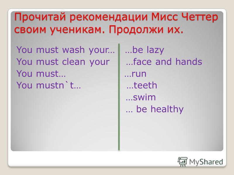 Прочитай рекомендации Мисс Четтер своим ученикам. Продолжи их. You must wash your… …be lazy You must clean your …face and hands You must… …run You mustn`t… …teeth …swim … be healthy