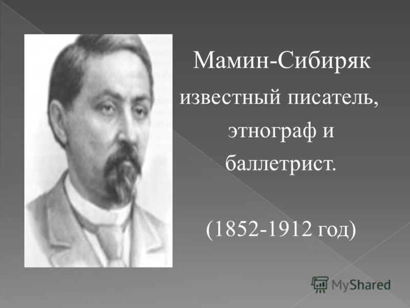 Мамин-Сибиряк известный писатель, этнограф и беллетрист. (1852-1912 год)
