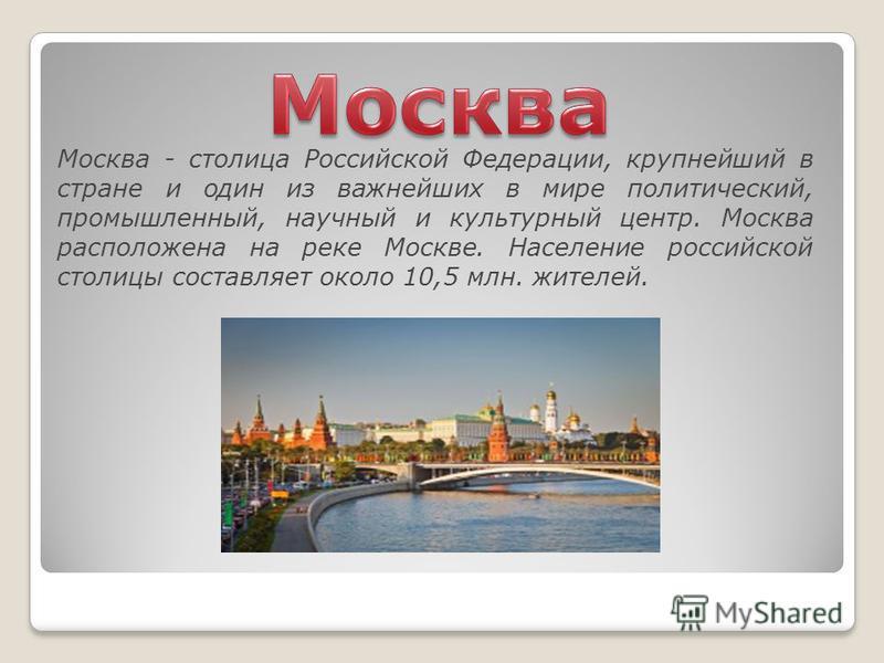 Москва - столица Российской Федерации, крупнейший в стране и один из важнейших в мире политический, промышленный, научный и культурный центр. Москва расположена на реке Москве. Население российской столицы составляет около 10,5 млн. жителей.