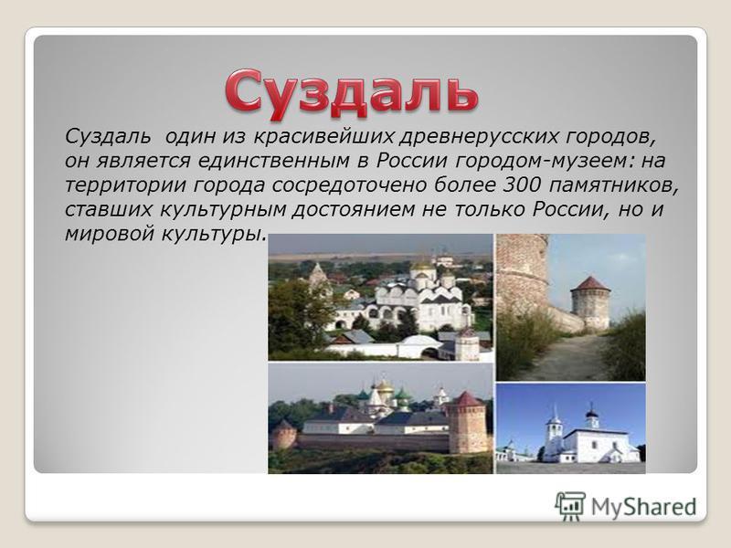 Суздаль один из красивейших древнерусских городов, он является единственным в России городом-музеем: на территории города сосредоточено более 300 памятников, ставших культурным достоянием не только России, но и мировой культуры.