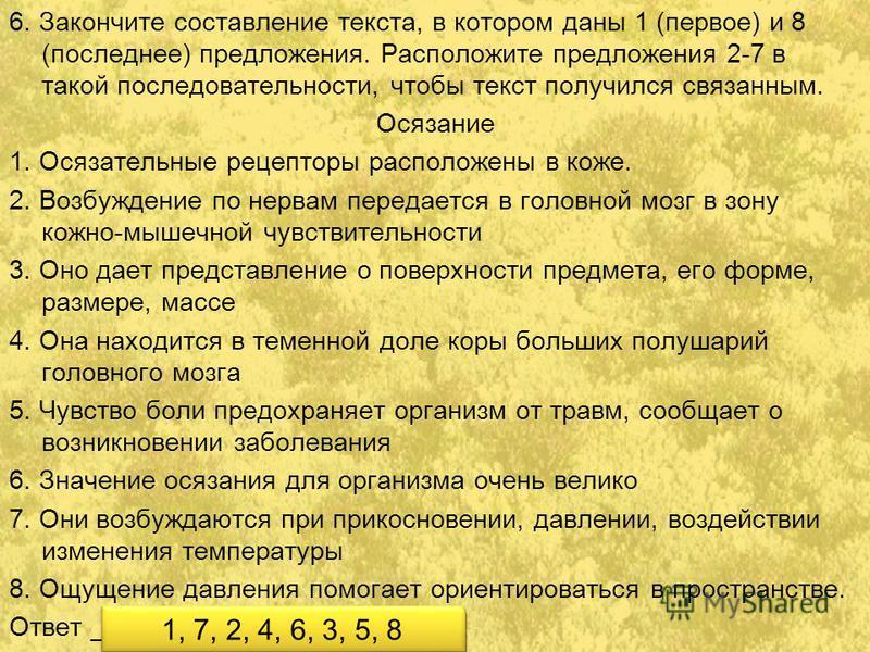 6. Закончите составление текста, в котором даны 1 (первое) и 8 (последнее) предложения. Расположите предложения 2-7 в такой последовательности, чтобы текст получился связанным. Осязание 1. Осязательные рецепторы расположены в коже. 2. Возбуждение по