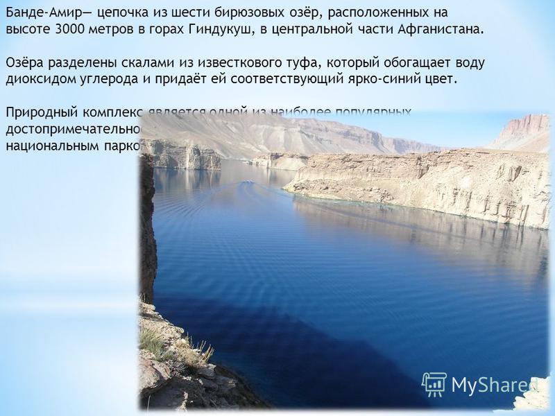 Банде-Амир цепочка из шести бирюзовых озёр, расположенных на высоте 3000 метров в горах Гиндукуш, в центральной части Афганистана. Озёра разделены скалами из известкового туфа, который обогащает воду диоксидом углерода и придаёт ей соответствующий яр