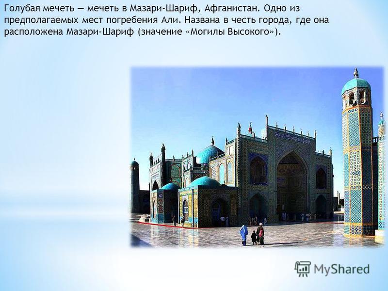 Голубая мечеть мечеть в Мазари-Шариф, Афганистан. Одно из предполагаемых мест погребения Али. Названа в честь города, где она расположена Мазари-Шариф (значение «Могилы Высокого»).