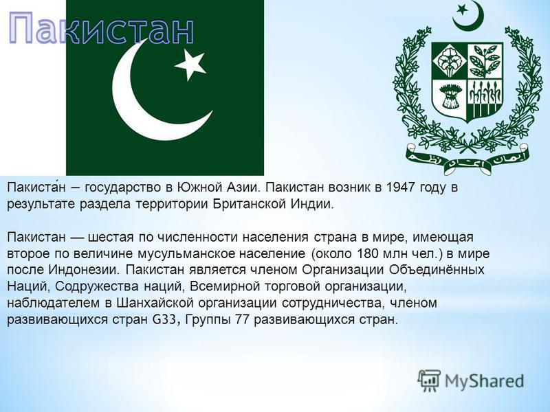 Пакистан государство в Южной Азии. Пакистан возник в 1947 году в результате раздела территории Британской Индии. Пакистан шестая по численности населения страна в мире, имеющая второе по величине мусульманское население (около 180 млн чел.) в мире по