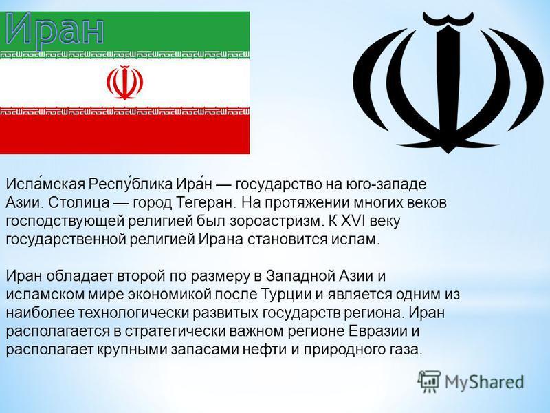 Исламская Республика Иран государство на юго-западе Азии. Столица город Тегеран. На протяжении многих веков господствующей религией был зороастризм. К XVI веку государственной религией Ирана становится ислам. Иран обладает второй по размеру в Западно