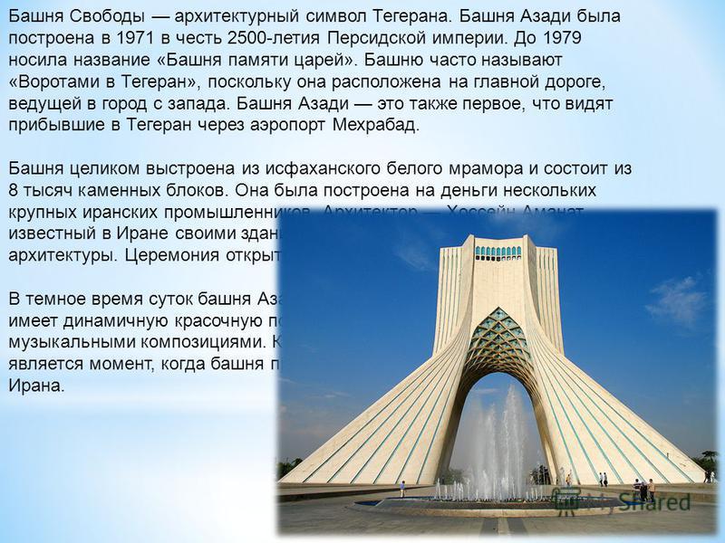 Башня Свободы архитектурный символ Тегерана. Башня Азади была построена в 1971 в честь 2500-летия Персидской империи. До 1979 носила название «Башня памяти царей». Башню часто называют «Воротами в Тегеран», поскольку она расположена на главной дороге