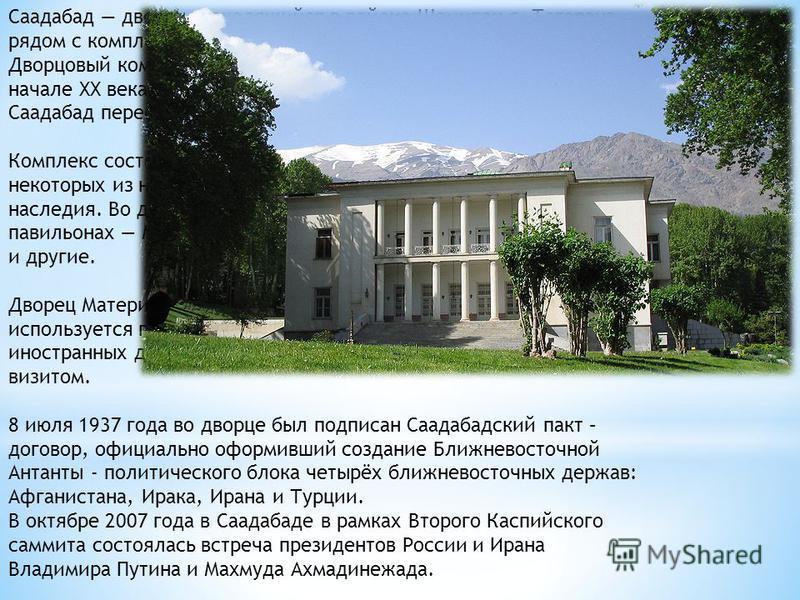 Саадабад дворец, находящийся в районе Шемиран г. Тегерана, рядом с комплексом Ниаварана. Дворцовый комплекс был построен при последних Каджарах в начале XX века. В 1920-е здесь жил шах Реза Пехлеви. В 1970-е в Саадабад переехал его сын, Мохаммед Реза