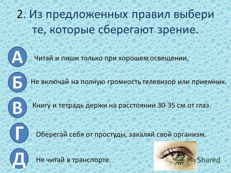 2. Из предложенных правил выбери те, которые сберегают зрение. А Б В Г Д Читай и пиши только при хорошем освещении. Не включай на полную громкость телевизор или приемник. Книгу и тетрадь держи на расстоянии 30-35 см от глаз. Оберегай себя от простуды