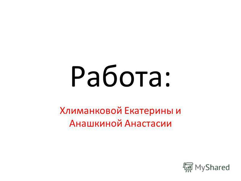 Работа: Хлиманковой Екатерины и Анашкиной Анастасии