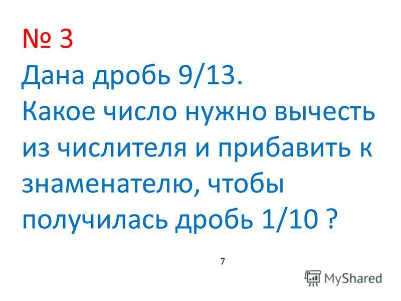 3 Дана дробь 9/13. Какое число нужно вычесть из числителя и прибавить к знаменателю, чтобы получилась дробь 1/10 ? 7
