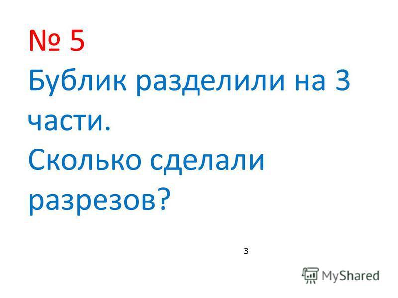 5 Бублик разделили на 3 части. Сколько сделали разрезов? 3