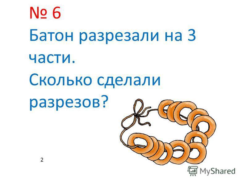 6 Батон разрезали на 3 части. Сколько сделали разрезов? 2