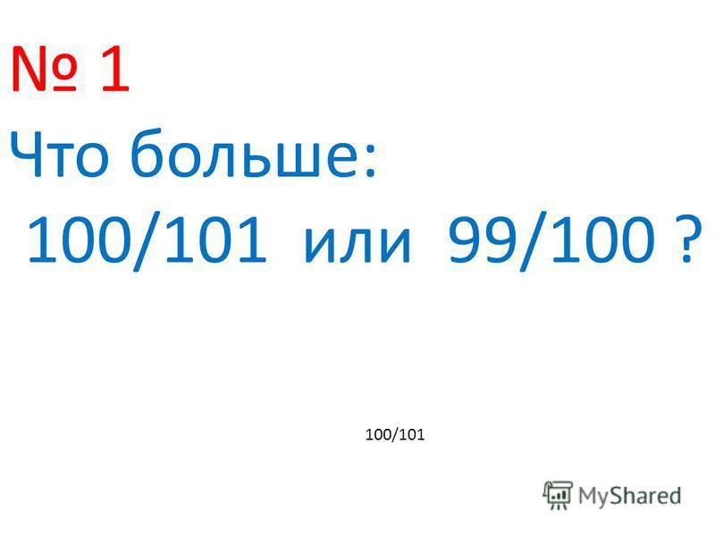1 Что больше: 100/101 или 99/100 ? 100/101