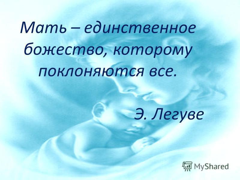 Мать – единственное божество, которому поклоняются все. Э. Легуве