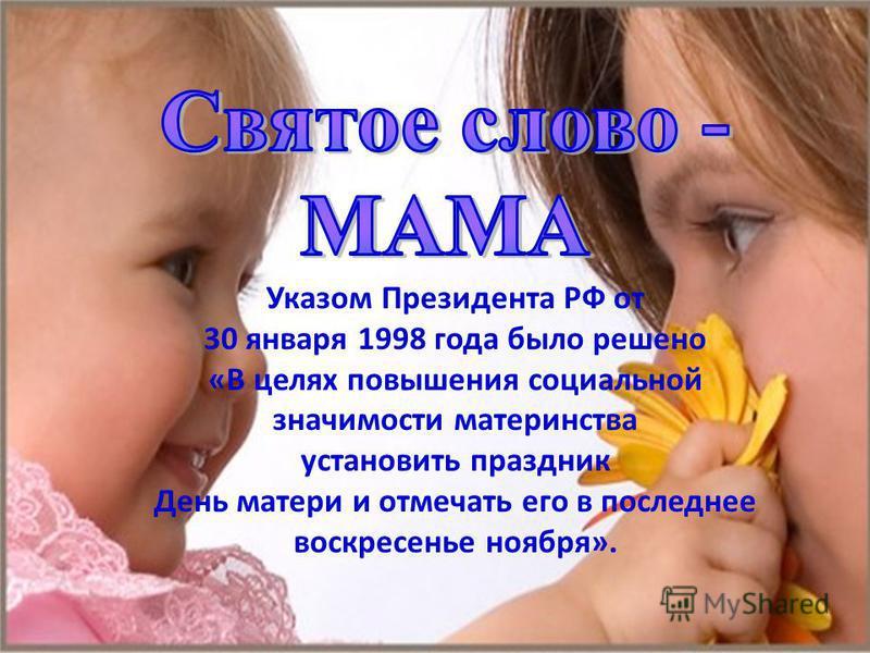 Указом Президента РФ от 30 января 1998 года было решено «В целях повышения социальной значимости материнства установить праздник День матери и отмечать его в последнее воскресенье ноября».