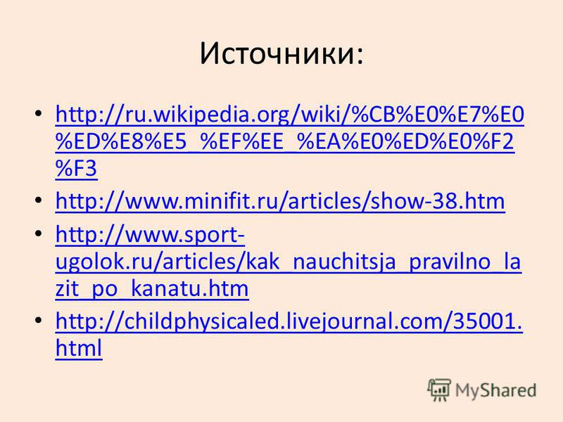 Источники: http://ru.wikipedia.org/wiki/%CB%E0%E7%E0 %ED%E8%E5_%EF%EE_%EA%E0%ED%E0%F2 %F3 http://ru.wikipedia.org/wiki/%CB%E0%E7%E0 %ED%E8%E5_%EF%EE_%EA%E0%ED%E0%F2 %F3 http://www.minifit.ru/articles/show-38. htm http://www.sport- ugolok.ru/articles/