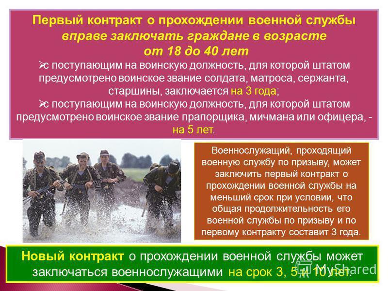 Первый контракт о прохождении военной службы вправе заключать граждане в возрасте от 18 до 40 лет с поступающим на воинскую должность, для которой штатом предусмотрено воинское звание солдата, матроса, сержанта, старшины, заключается на 3 года; с пос