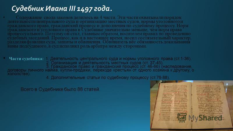 Судебник Ивана III 1497 года. Содержание свода законов делилось на 4 части. Эти части охватывали порядок деятельности центрального суда и организацию местных судов, нормы уголовного и гражданского права, гражданский процесс и дополнения по судебному