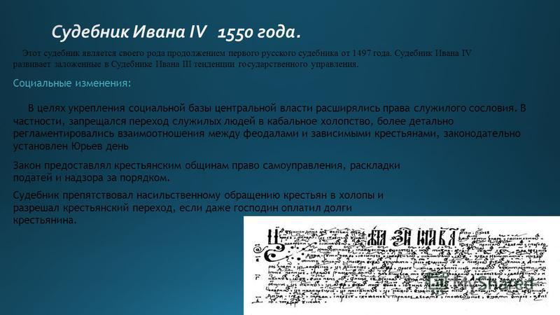 Этот судебник является своего рода продолжением первого русского судебника от 1497 года. Судебник Ивана IV развивает заложенные в Судебнике Ивана III тенденции государственного управления. Социальные изменения: В целях укрепления социальной базы цент