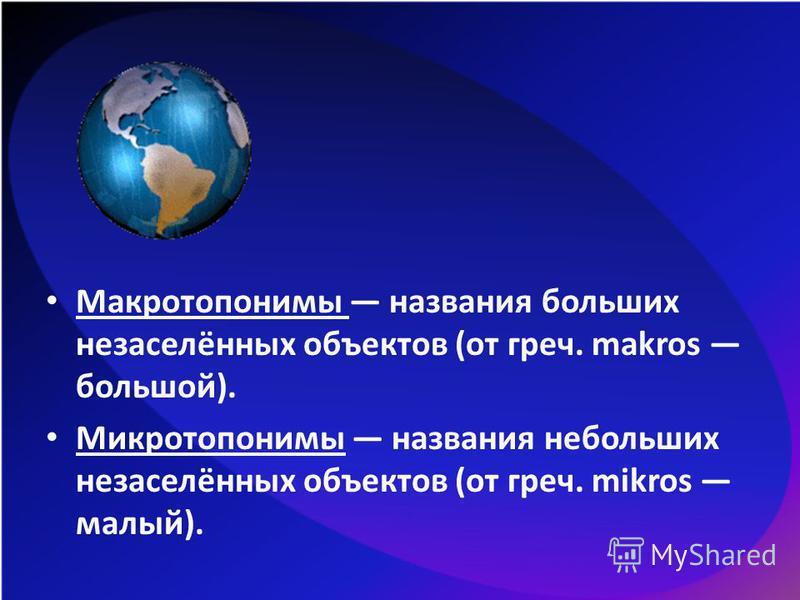 Макротопонимы названия больших незаселённых объектов (от греч. makros большой). Микротопонимы названия небольших незаселённых объектов (от греч. mikros малый).