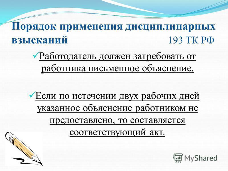Порядок применения дисциплинарных взысканий 193 ТК РФ Работодатель должен затребовать от работника письменное объяснение. Если по истечении двух рабочих дней указанное объяснение работником не предоставлено, то составляется соответствующий акт.