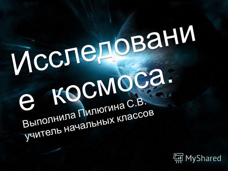 Исследовани е космоса. Выполнила Пилюгина С.В. учитель начальных классов