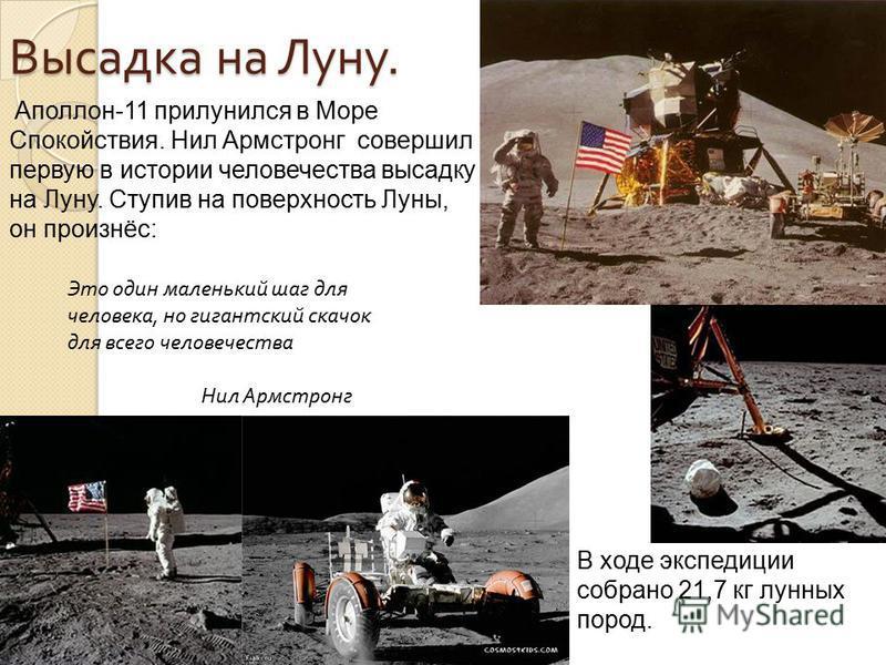 Аполлон-11 прилунился в Море Спокойствия. Нил Армстронг совершил первую в истории человечества высадку на Луну. Ступив на поверхность Луны, он произнёс: Это один маленький шаг для человека, но гигантский скачок для всего человечества Нил Армстронг В