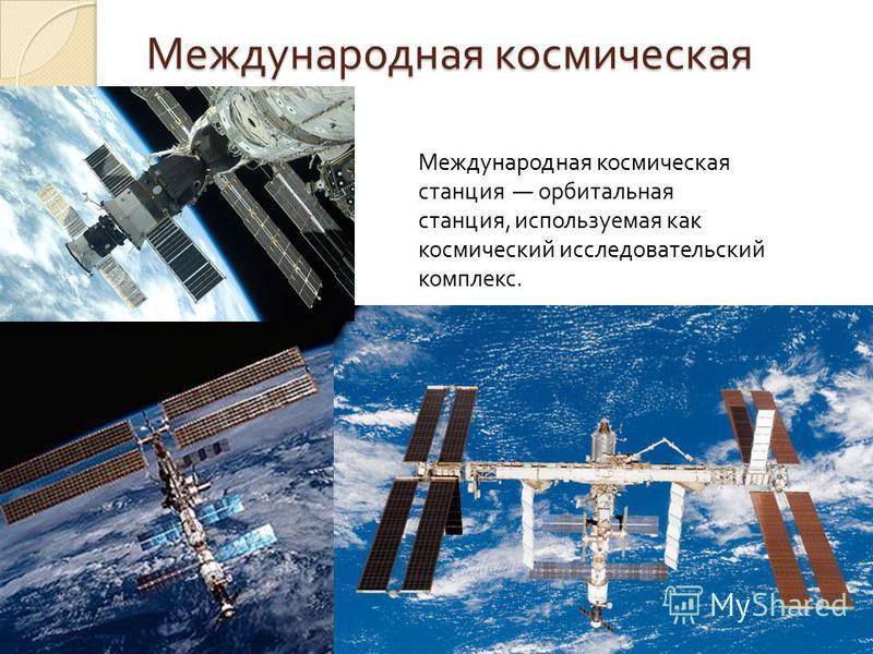 Международная космическая станция Международная космическая станция орбитальная станция, используемая как космический исследовательский комплекс.