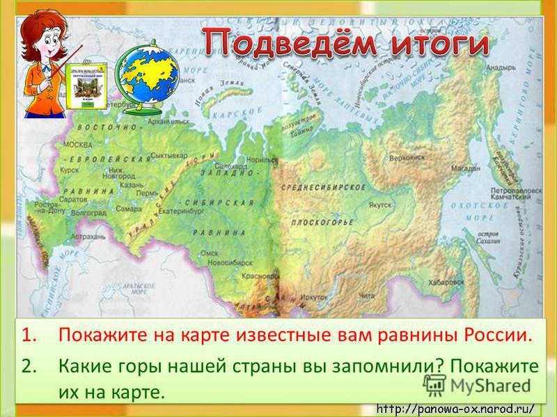 1. Покажите на карте известные вам равнины России. 2. Какие горы нашей страны вы запомнили? Покажите их на карте. 1. Покажите на карте известные вам равнины России. 2. Какие горы нашей страны вы запомнили? Покажите их на карте.