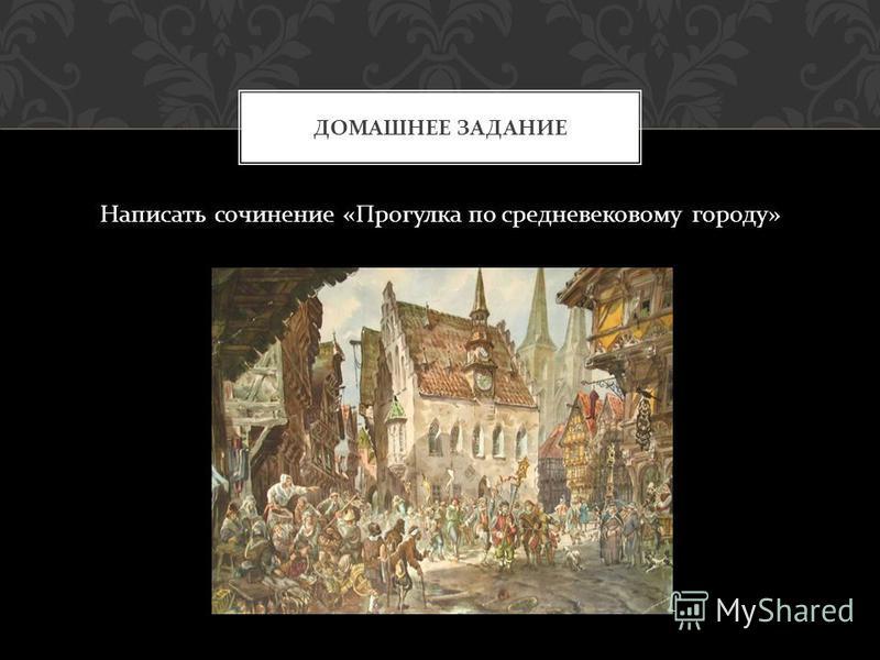 Написать сочинение « Прогулка по средневековому городу » ДОМАШНЕЕ ЗАДАНИЕ
