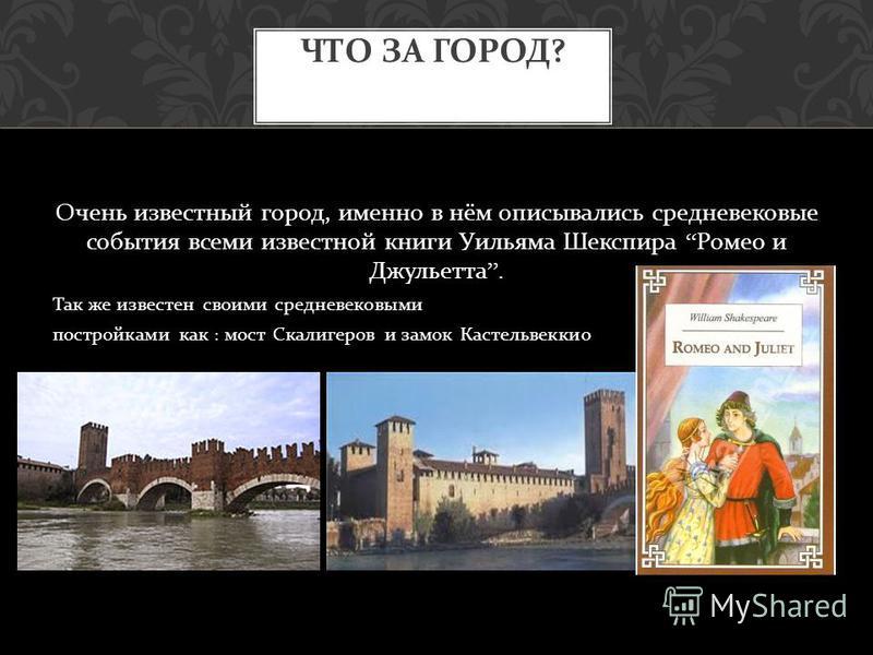 Очень известный город, именно в нём описывались средневековые события всеми известной книги Уильяма Шекспира Ромео и Джульетта. Так же известен своими средневековыми постройками как : мост Скалигеров и замок Кастельвеккио ЧТО ЗА ГОРОД ?