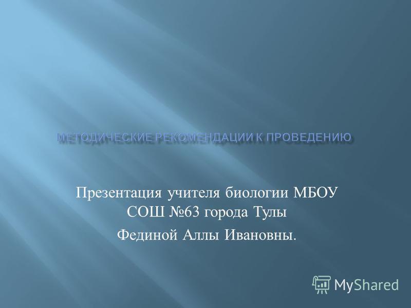 Презентация учителя биологии МБОУ СОШ 63 города Тулы Фединой Аллы Ивановны.