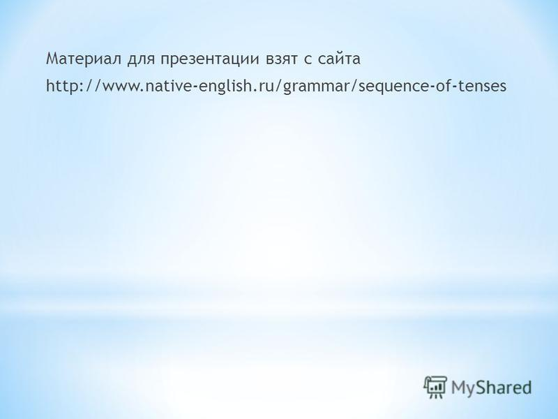 Материал для презентации взят с сайта http://www.native-english.ru/grammar/sequence-of-tenses