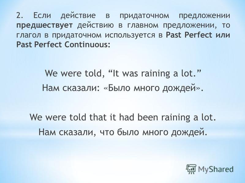 2. Если действие в придаточном предложении предшествует действию в главном предложении, то глагол в придаточном используется в Past Perfect или Past Perfect Continuous: We were told, It was raining a lot. Нам сказали: «Было много дождей». We were tol