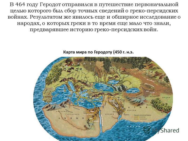 В 464 году Геродот отправился в путешествие первоначальной целью которого был сбор точных сведений о греко-персидских войнах. Результатом же явилось еще и обширное исследование о народах, о которых греки в то время еще мало что знали, предварявшее ис