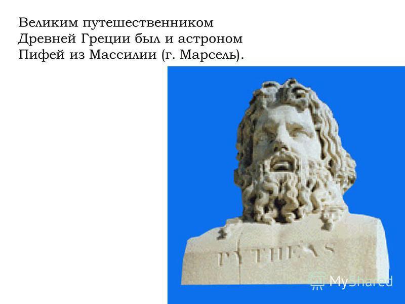 Великим путешественником Древней Греции был и астроном Пифей из Массилии (г. Марсель).