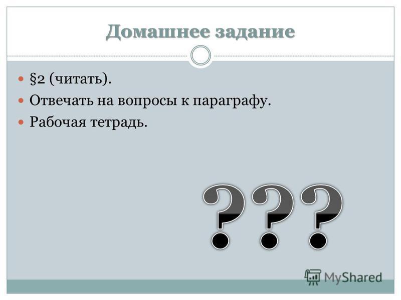 Домашнее задание §2 (читать). Отвечать на вопросы к параграфу. Рабочая тетрадь.