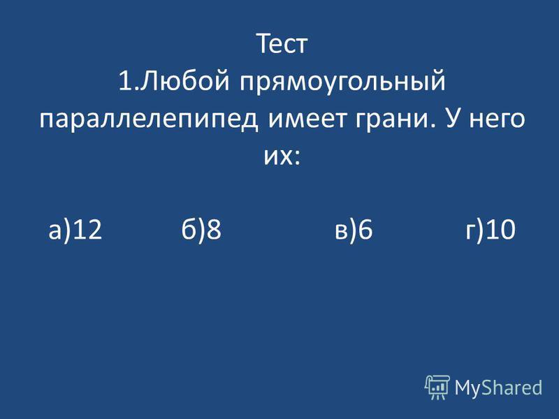 Тест 1. Любой прямоугольный параллелепипед имеет грани. У него их: а)12 б)8 в)6 г)10