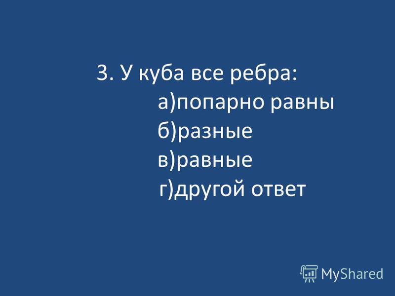3. У куба все ребра: а)попарно равны б)разные в)равные г)другой ответ