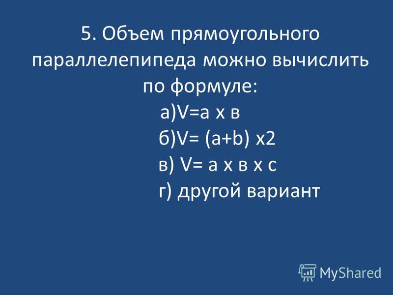 5. Объем прямоугольного параллелепипеда можно вычислить по формуле: а)V=a x в б)V= (a+b) x2 в) V= a x в x с г) другой вариант