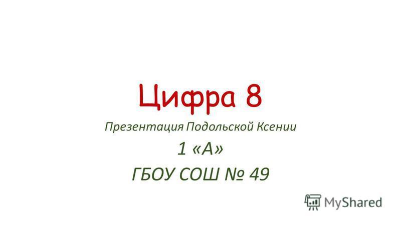 Цифра 8 Презентация Подольской Ксении 1 «А» ГБОУ СОШ 49