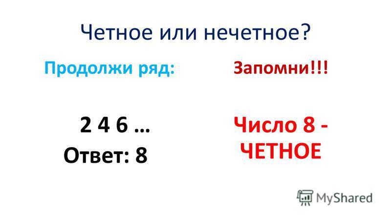 Четное или нечетное? Продолжи ряд: 2 4 6 … Ответ: 8 Запомни!!! Число 8 - ЧЕТНОЕ