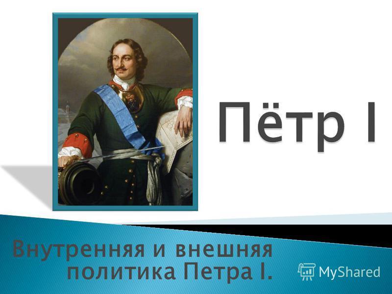 Внутренняя и внешняя политика Петра I.