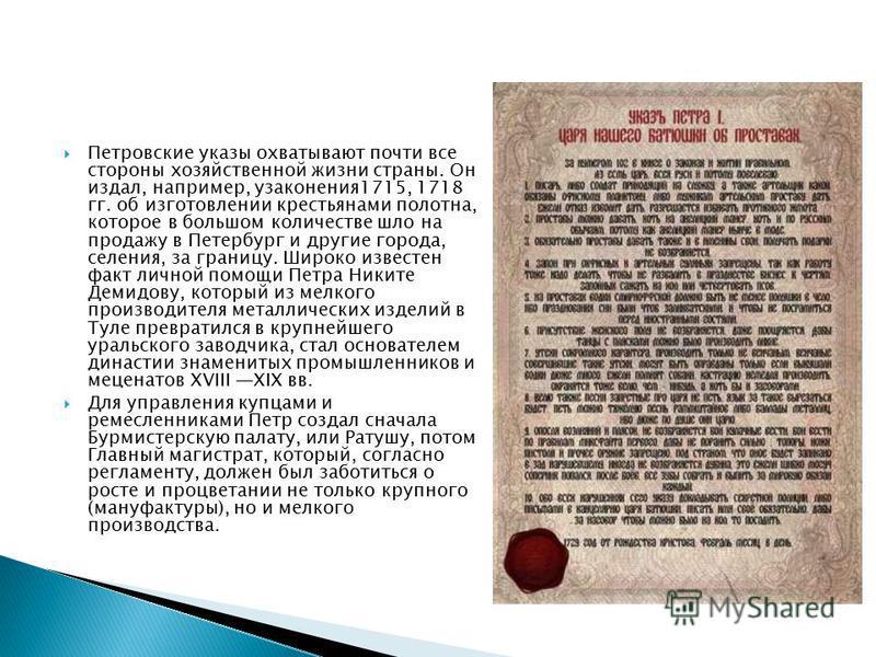 Петровские указы охватывают почти все стороны хозяйственной жизни страны. Он издал, например, узаконения 1715, 1718 гг. об изготовлении крестьянами полотна, которое в большом количестве шло на продажу в Петербург и другие города, селения, за границу.