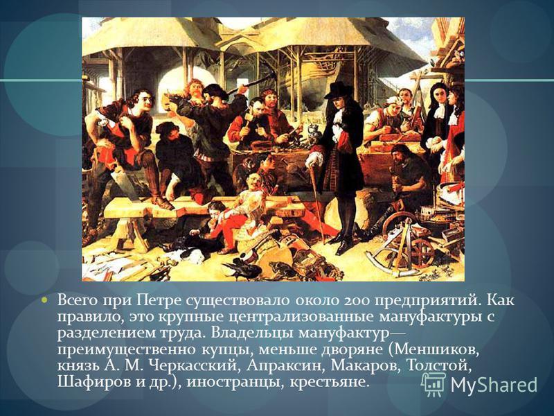 Всего при Петре существовало около 200 предприятий. Как правило, это крупные централизованные мануфактуры с разделением труда. Владельцы мануфактур преимущественно купцы, меньше дворяне (Меншиков, князь А. М. Черкасский, Апраксин, Макаров, Толстой, Ш